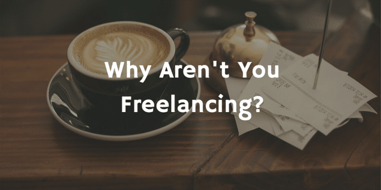 Why Aren't You Freelancing?