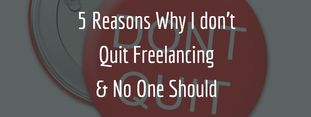 5 Reasons Why I don't Quit Freelancing And No One Should