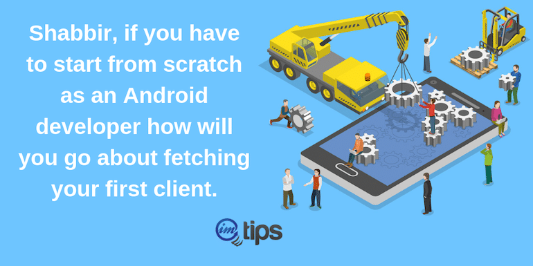 If I Had To Start From Scratch & As An Android Developer How Will I Go About Fetching My First Client?