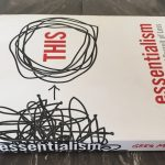 Essentialism – The Disciplined Pursuit of Less